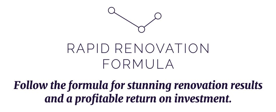 Follow the Rapid Renovation Formula for stunning renovation results and a profitable return on investment!