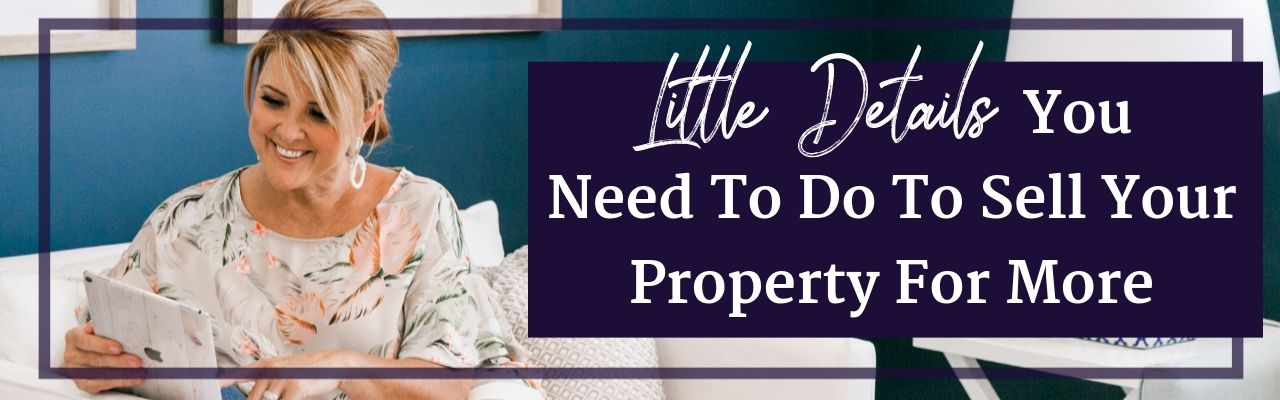 Little Details You Need To Do To Sell Your Property For More